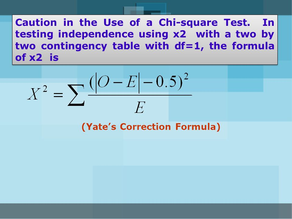 Caution in the Use of a Chi-square Test. In testing independence using x2 with a two by two contingency table with df=1, the formula of x2 is (Yates C