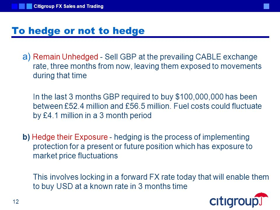 Citigroup FX Sales and Trading 12 To hedge or not to hedge a) Remain Unhedged - Sell GBP at the prevailing CABLE exchange rate, three months from now,