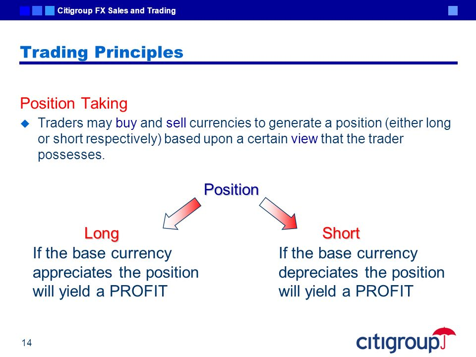 Citigroup FX Sales and Trading 14 Trading Principles Position Taking Traders may buy and sell currencies to generate a position (either long or short