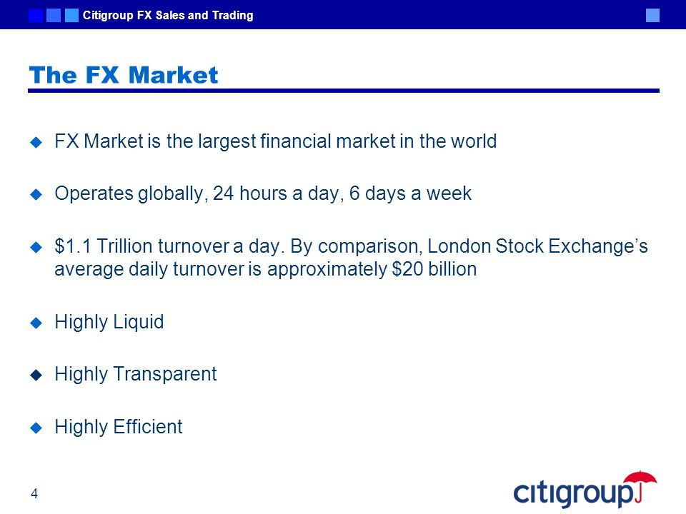 Citigroup FX Sales and Trading 4 The FX Market FX Market is the largest financial market in the world Operates globally, 24 hours a day, 6 days a week