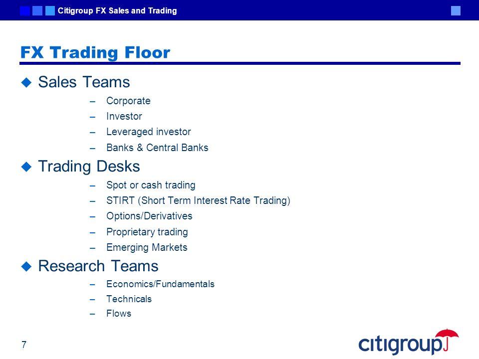 Citigroup FX Sales and Trading 7 FX Trading Floor Sales Teams –Corporate –Investor –Leveraged investor –Banks & Central Banks Trading Desks –Spot or c