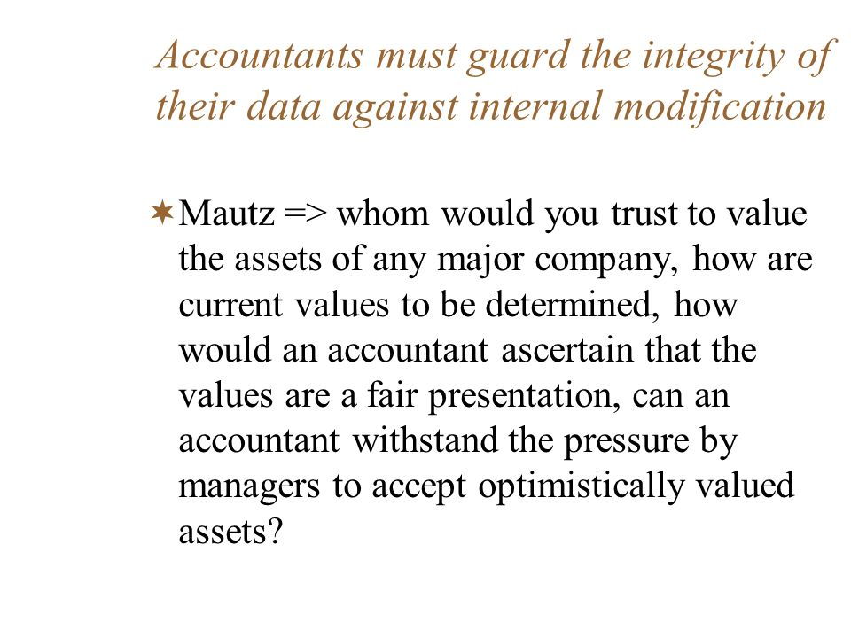 Accountants must guard the integrity of their data against internal modification Mautz => whom would you trust to value the assets of any major compan
