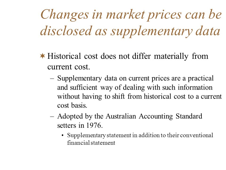 Changes in market prices can be disclosed as supplementary data Historical cost does not differ materially from current cost. –Supplementary data on c