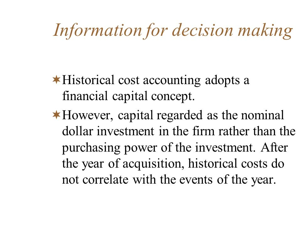 Information for decision making Historical cost accounting adopts a financial capital concept. However, capital regarded as the nominal dollar investm