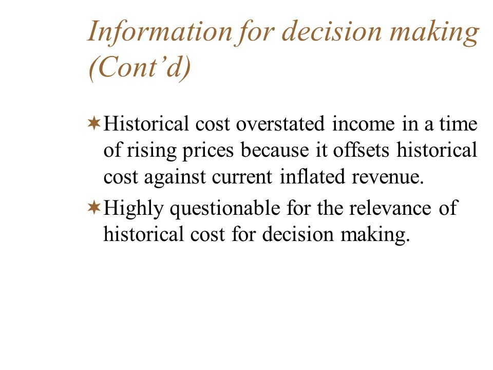 Information for decision making (Contd) Historical cost overstated income in a time of rising prices because it offsets historical cost against curren