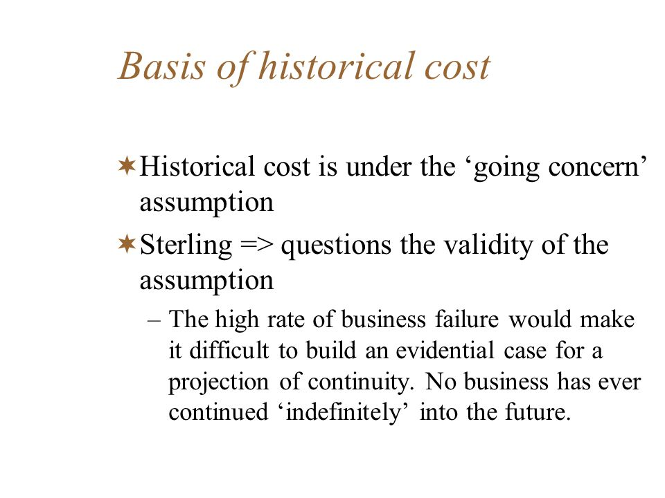 Basis of historical cost Historical cost is under the going concern assumption Sterling => questions the validity of the assumption –The high rate of