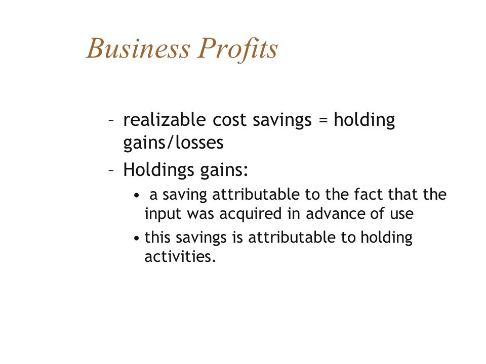 Business Profits –realizable cost savings = holding gains/losses –Holdings gains: a saving attributable to the fact that the input was acquired in adv