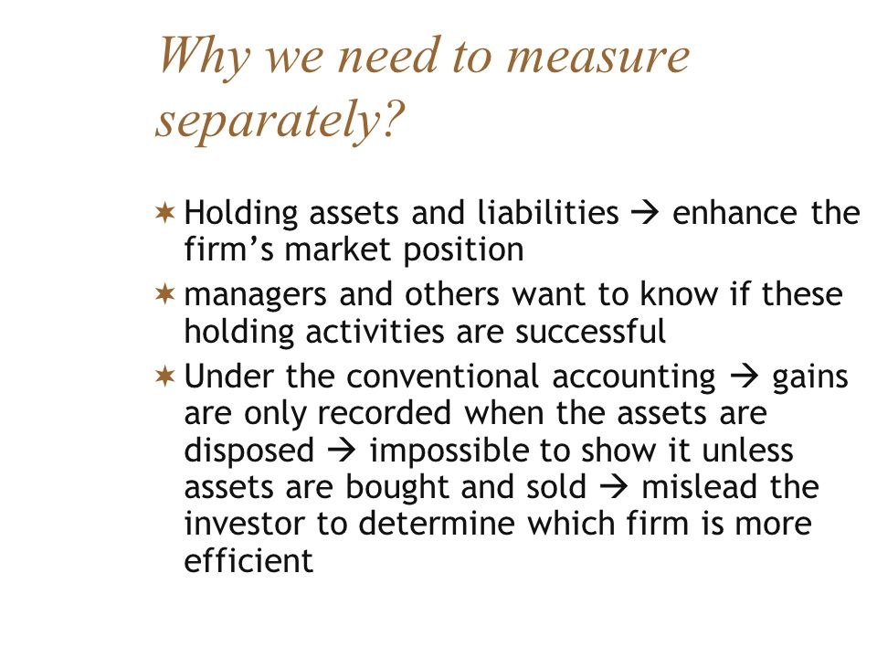 Why we need to measure separately? Holding assets and liabilities enhance the firms market position managers and others want to know if these holding