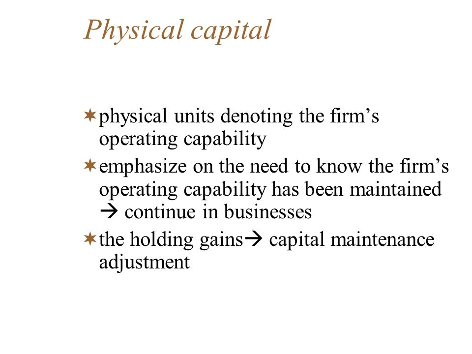 Physical capital physical units denoting the firms operating capability emphasize on the need to know the firms operating capability has been maintain