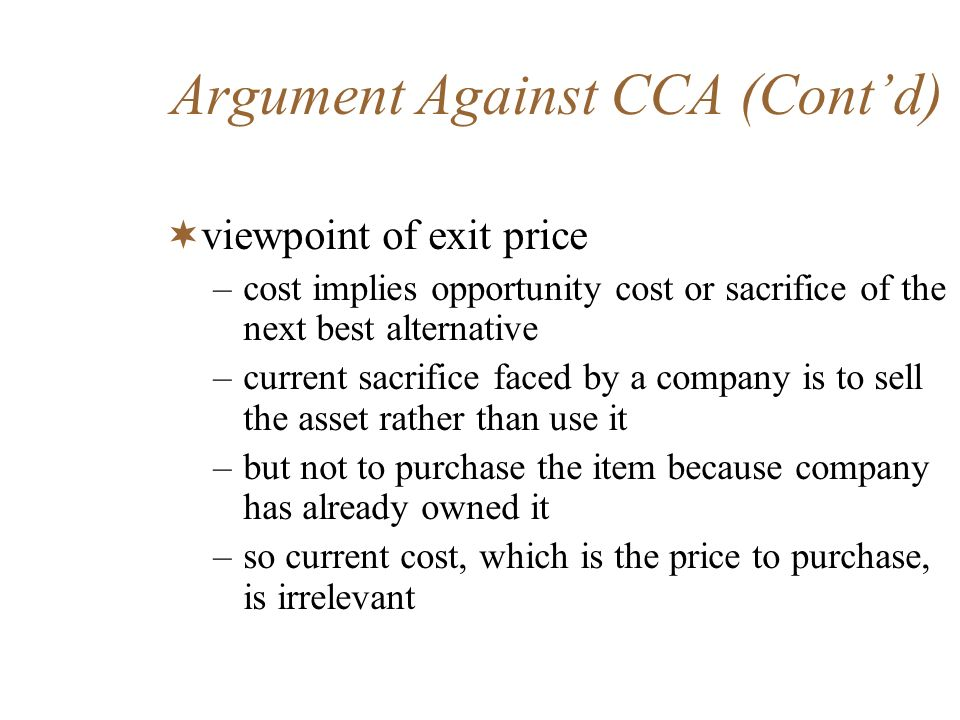 Argument Against CCA (Contd) viewpoint of exit price –cost implies opportunity cost or sacrifice of the next best alternative –current sacrifice faced