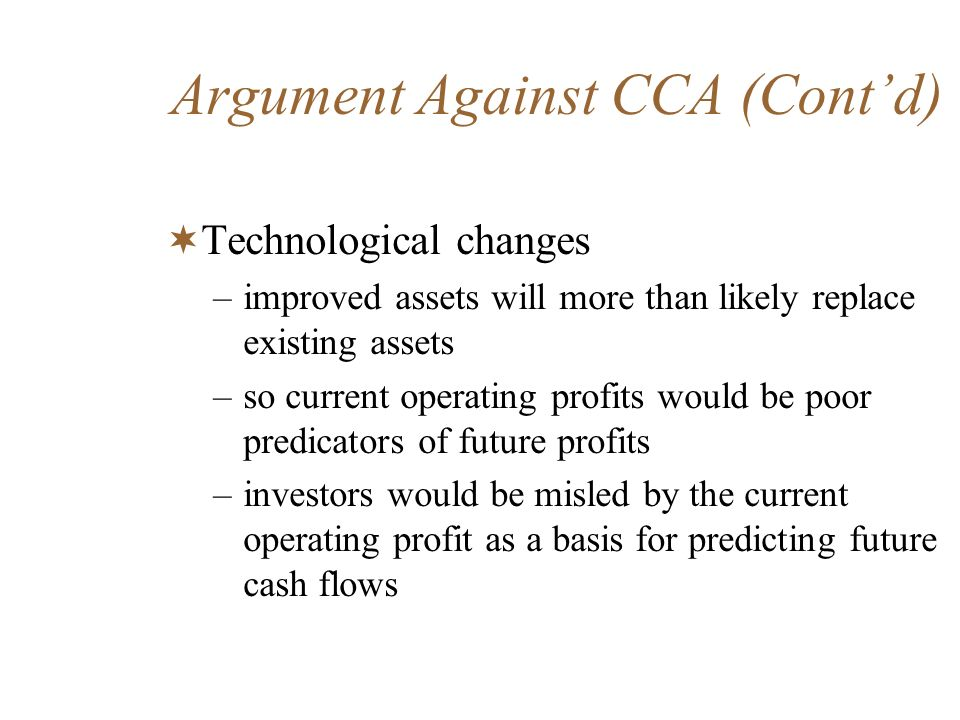 Argument Against CCA (Contd) Technological changes –improved assets will more than likely replace existing assets –so current operating profits would