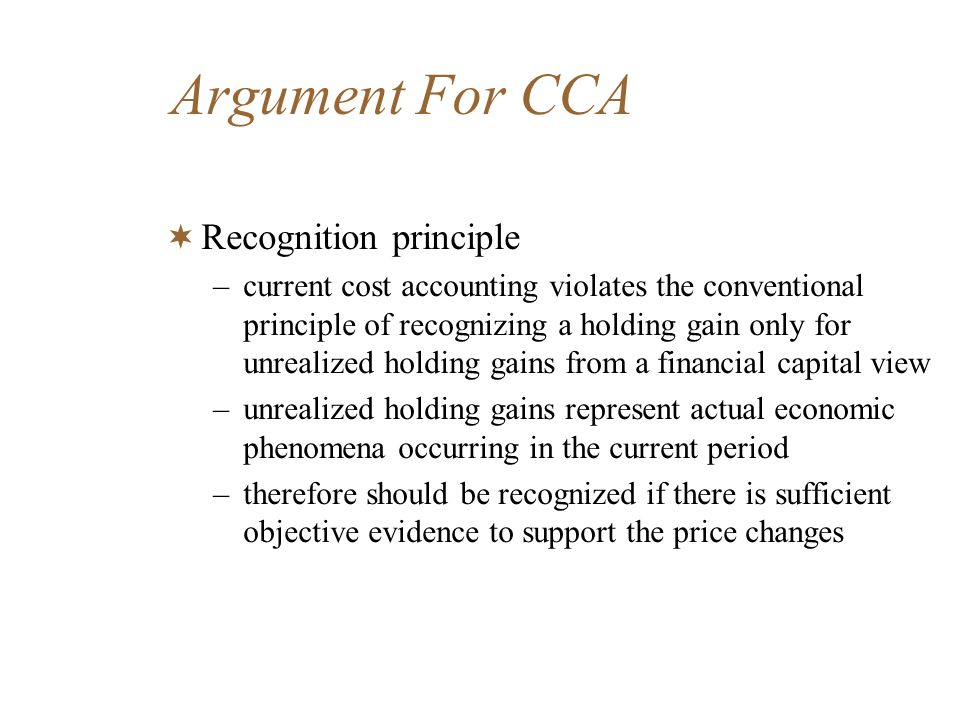 Argument For CCA Recognition principle –current cost accounting violates the conventional principle of recognizing a holding gain only for unrealized