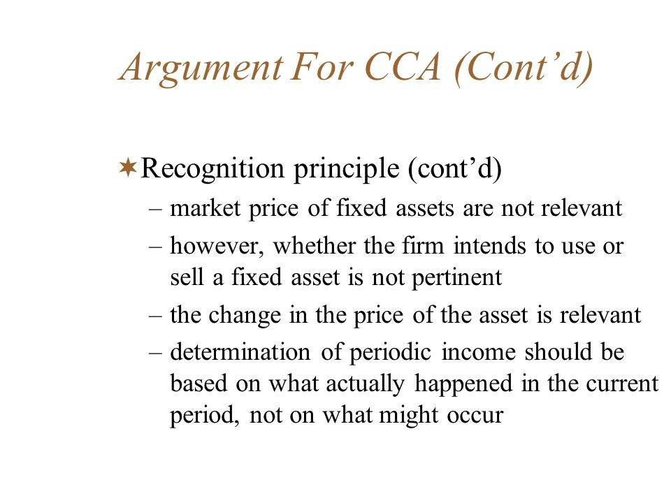 Argument For CCA (Contd) Recognition principle (contd) –market price of fixed assets are not relevant –however, whether the firm intends to use or sel