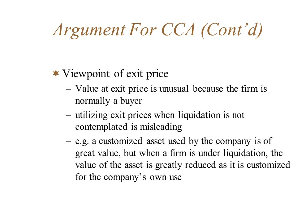 Argument For CCA (Contd) Viewpoint of exit price –Value at exit price is unusual because the firm is normally a buyer –utilizing exit prices when liqu