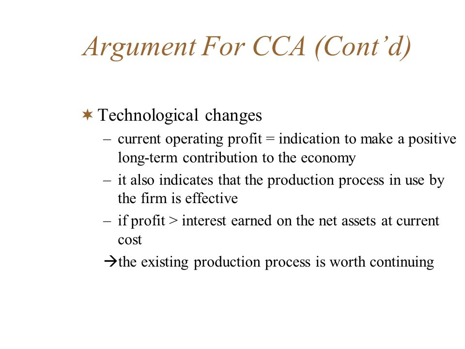 Argument For CCA (Contd) Technological changes –current operating profit = indication to make a positive long-term contribution to the economy –it als