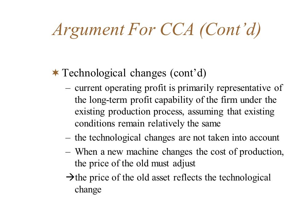 Argument For CCA (Contd) Technological changes (contd) –current operating profit is primarily representative of the long-term profit capability of the