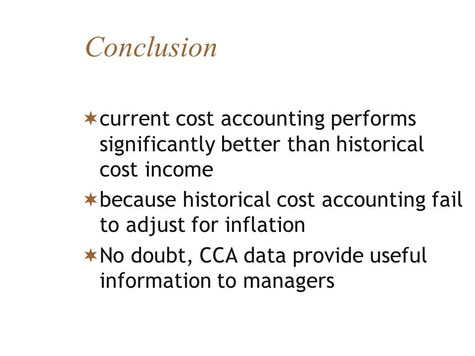 Conclusion current cost accounting performs significantly better than historical cost income because historical cost accounting fail to adjust for inf