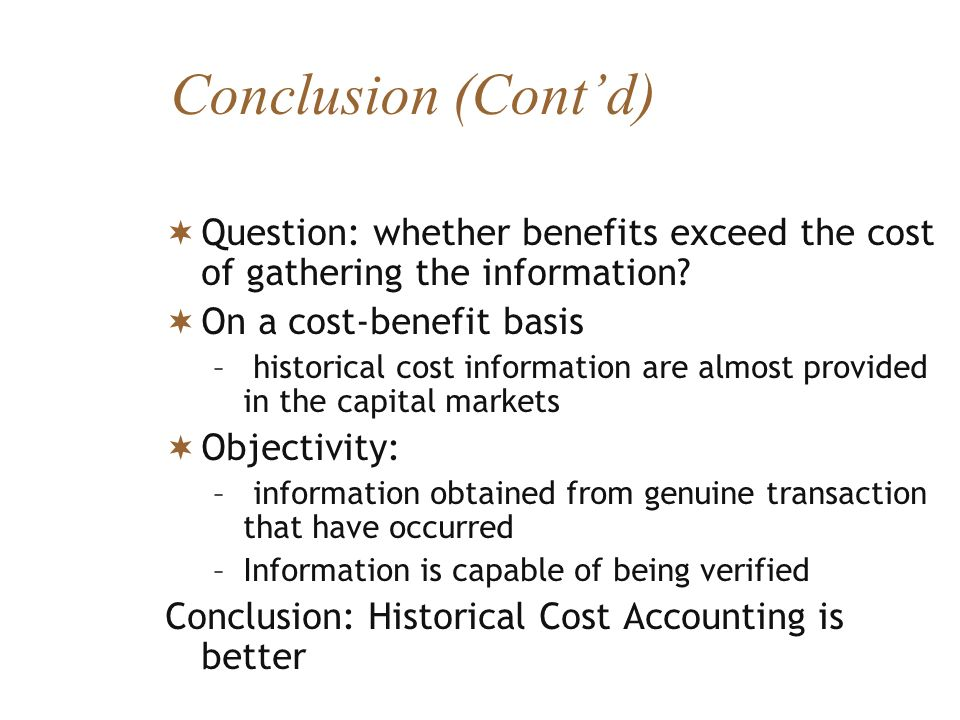 Conclusion (Contd) Question: whether benefits exceed the cost of gathering the information? On a cost-benefit basis – historical cost information are
