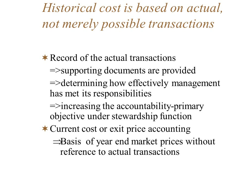 Throughout history, financial statements based on historical cost have been found to be useful Financial reports based on historical cost useful for over the years Modern industrial and managerial accounting practices based on trial and error for many years => not useful => changed
