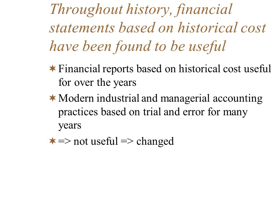 Throughout history, financial statements based on historical cost have been found to be useful Financial reports based on historical cost useful for o