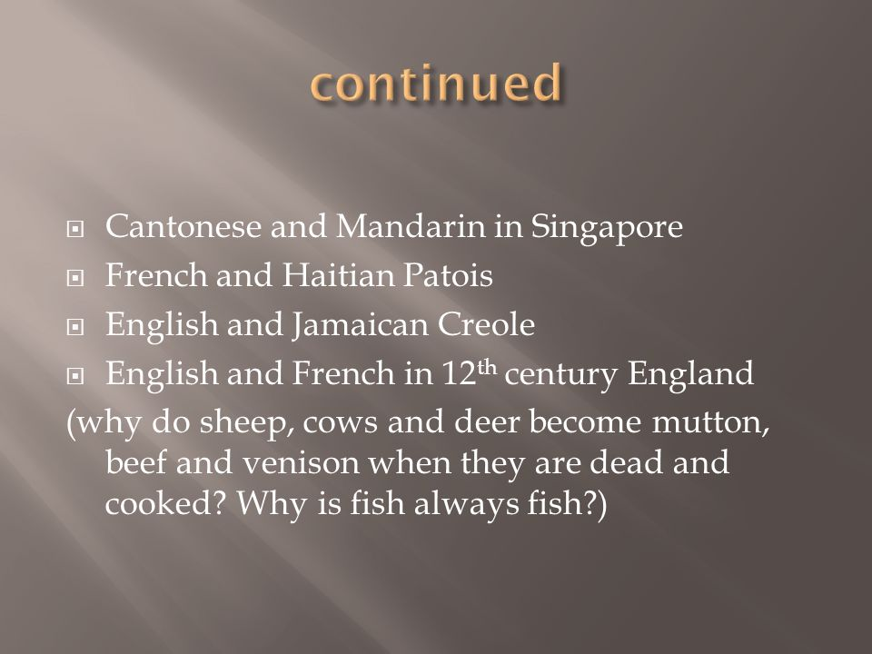 Cantonese and Mandarin in Singapore French and Haitian Patois English and Jamaican Creole English and French in 12 th century England (why do sheep, c