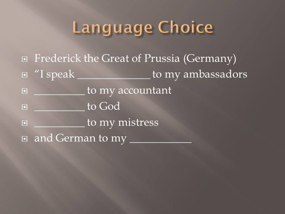 Frederick the Great of Prussia (Germany) I speak _____________ to my ambassadors _________ to my accountant _________ to God _________ to my mistress
