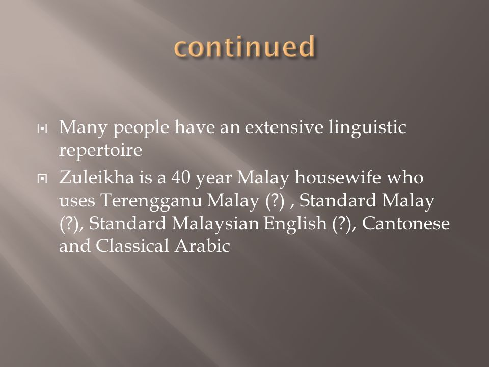 Many people have an extensive linguistic repertoire Zuleikha is a 40 year Malay housewife who uses Terengganu Malay (?), Standard Malay (?), Standard