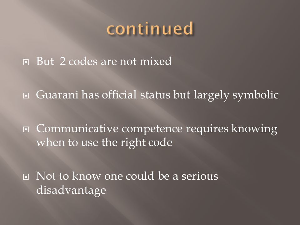 But 2 codes are not mixed Guarani has official status but largely symbolic Communicative competence requires knowing when to use the right code Not to
