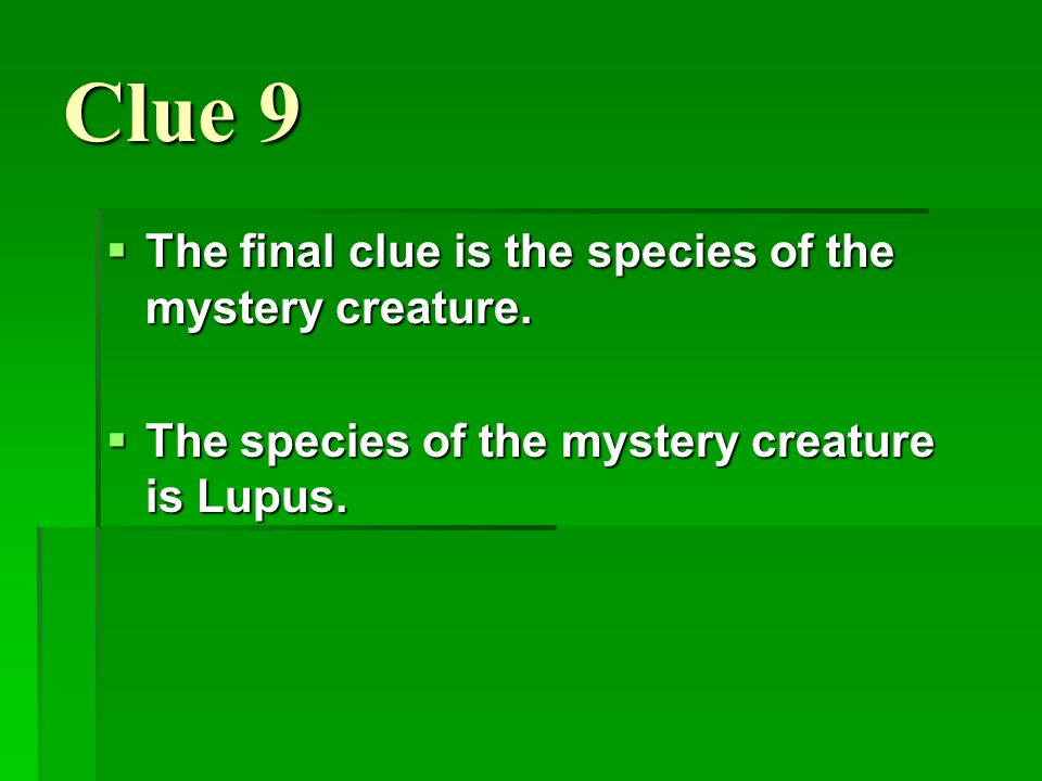 Clue 9 The final clue is the species of the mystery creature. The final clue is the species of the mystery creature. The species of the mystery creatu