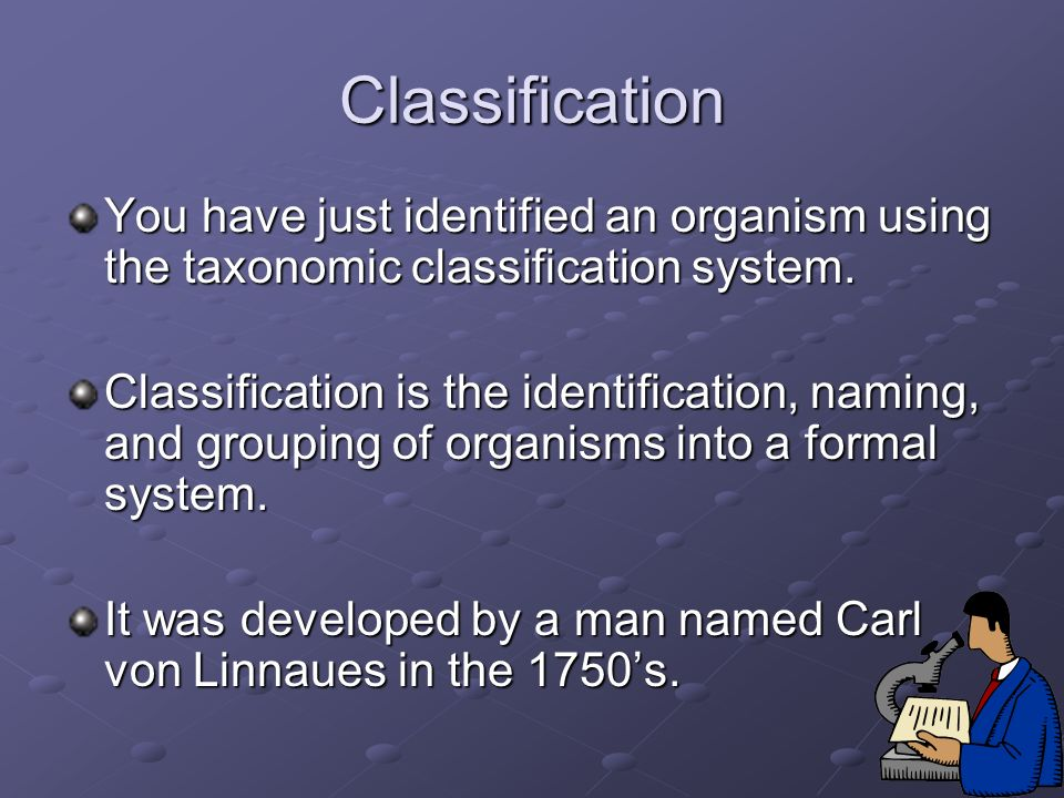 Classification You have just identified an organism using the taxonomic classification system. Classification is the identification, naming, and group