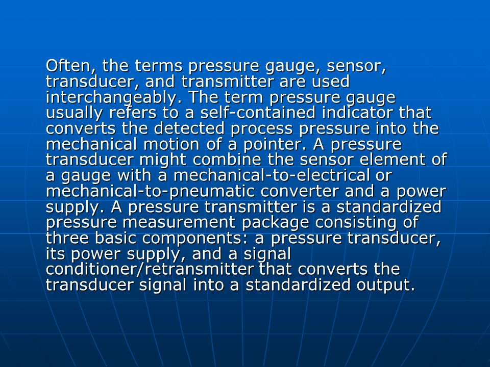 Often, the terms pressure gauge, sensor, transducer, and transmitter are used interchangeably. The term pressure gauge usually refers to a self-contai