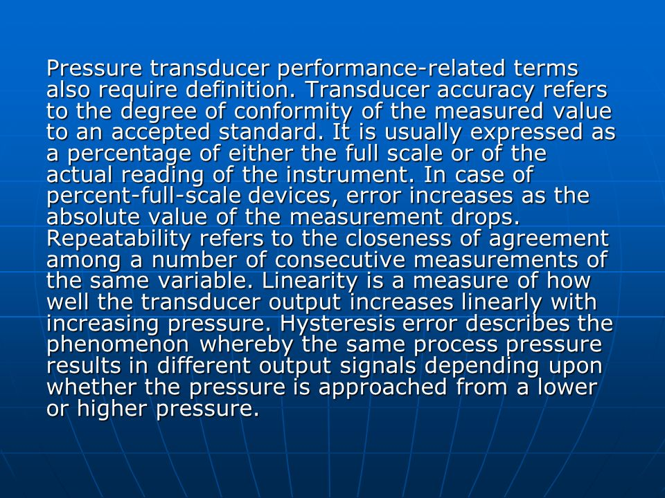 Pressure transducer performance-related terms also require definition. Transducer accuracy refers to the degree of conformity of the measured value to