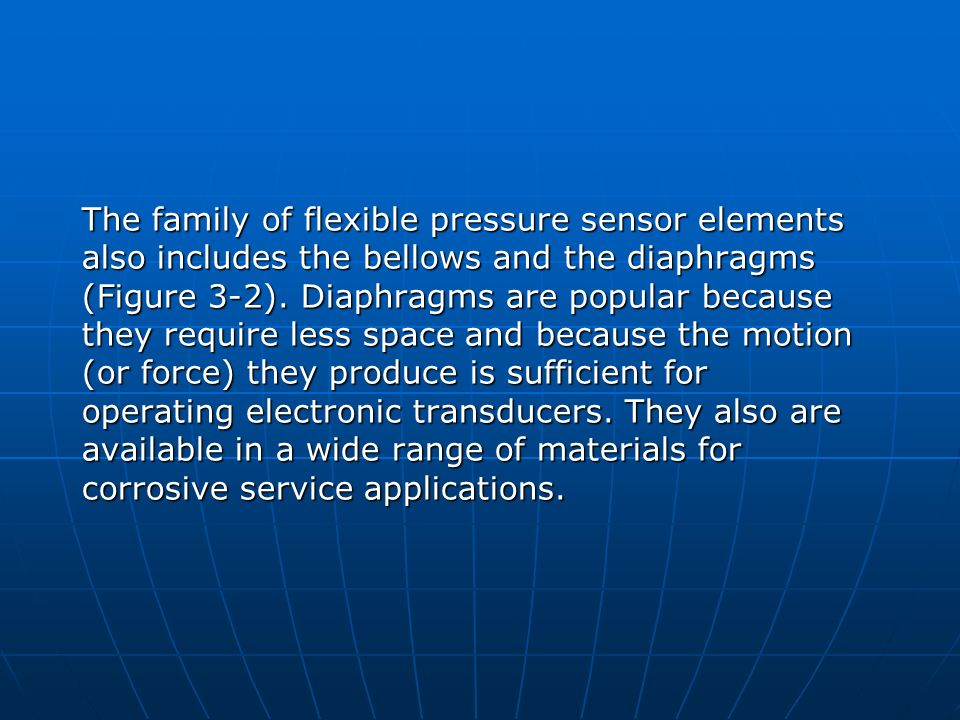 The family of flexible pressure sensor elements also includes the bellows and the diaphragms (Figure 3-2). Diaphragms are popular because they require
