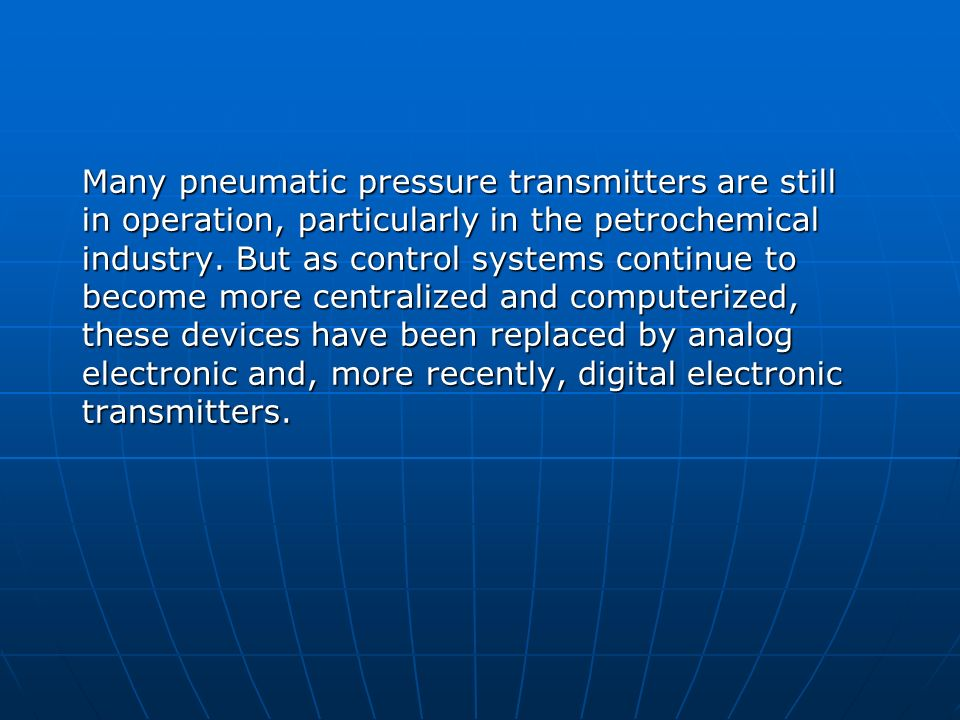 Many pneumatic pressure transmitters are still in operation, particularly in the petrochemical industry. But as control systems continue to become mor