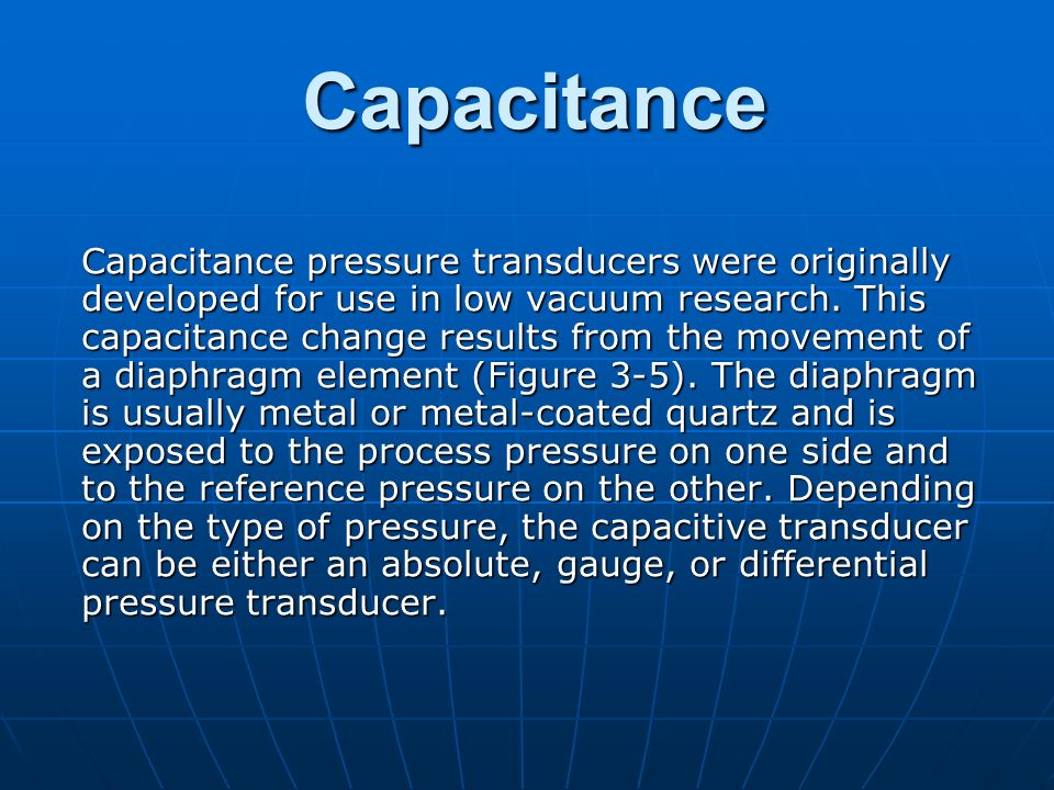 Capacitance Capacitance pressure transducers were originally developed for use in low vacuum research. This capacitance change results from the moveme