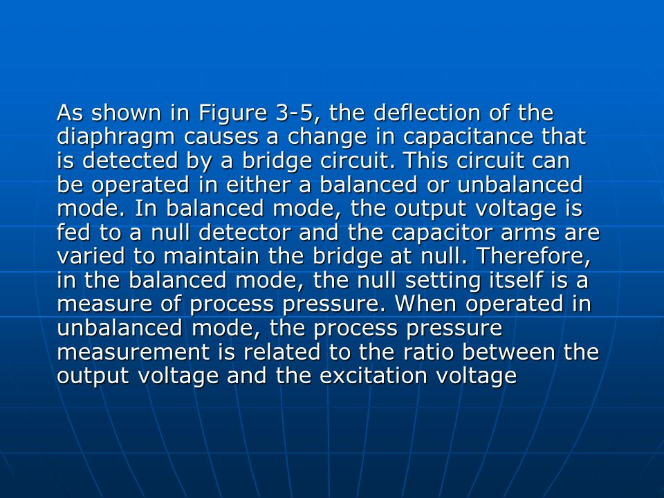 As shown in Figure 3-5, the deflection of the diaphragm causes a change in capacitance that is detected by a bridge circuit. This circuit can be opera