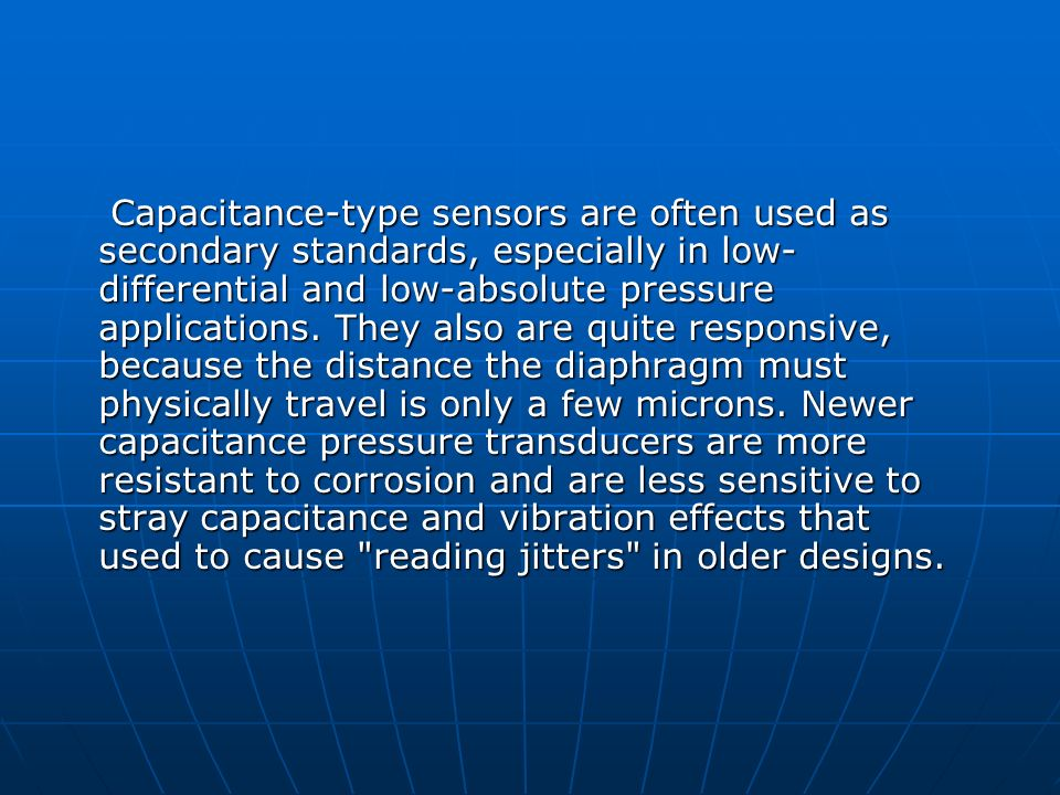 Capacitance-type sensors are often used as secondary standards, especially in low- differential and low-absolute pressure applications. They also are