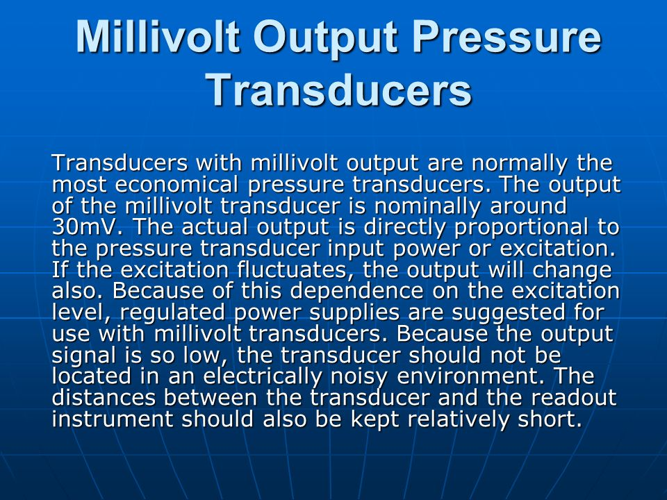 Millivolt Output Pressure Transducers Transducers with millivolt output are normally the most economical pressure transducers. The output of the milli