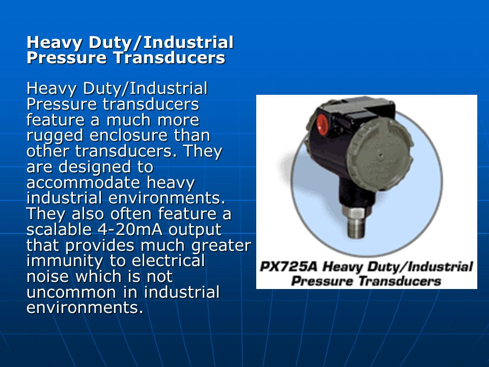 Heavy Duty/Industrial Pressure Transducers Heavy Duty/Industrial Pressure transducers feature a much more rugged enclosure than other transducers. The