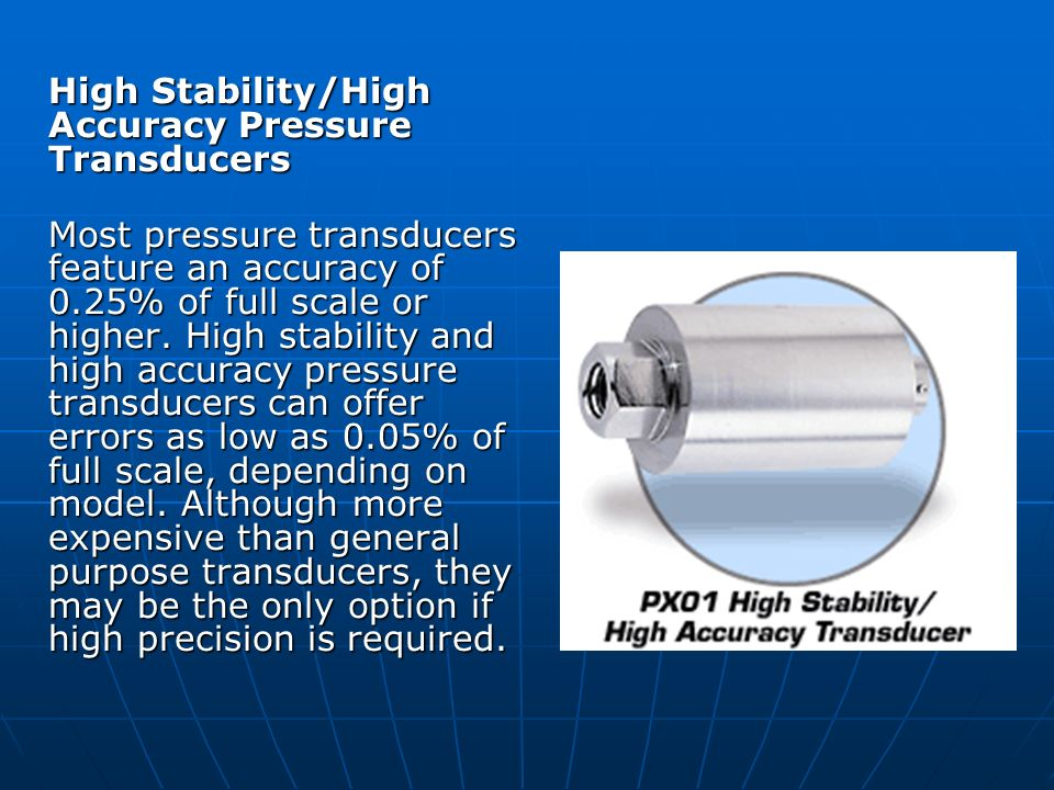 High Stability/High Accuracy Pressure Transducers Most pressure transducers feature an accuracy of 0.25% of full scale or higher. High stability and h