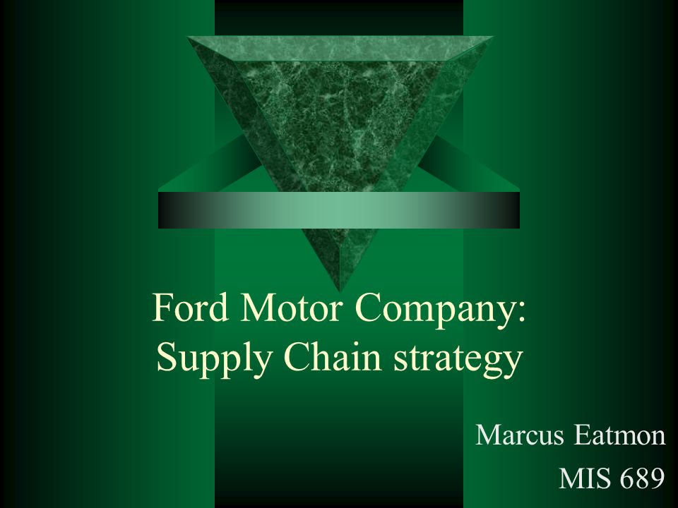 Ford Motor Company: Supply Chain strategy Marcus Eatmon MIS 689