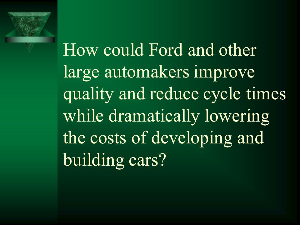 How could Ford and other large automakers improve quality and reduce cycle times while dramatically lowering the costs of developing and building cars?