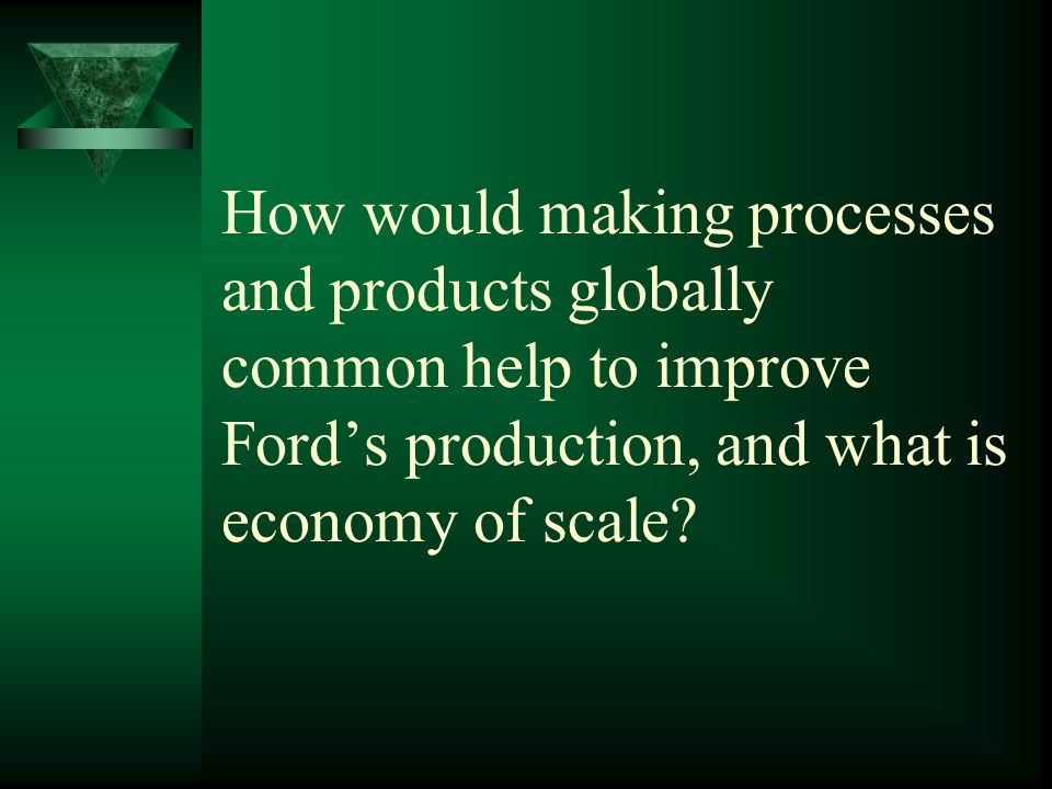 How would making processes and products globally common help to improve Fords production, and what is economy of scale?