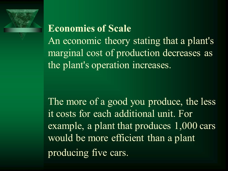 Economies of Scale An economic theory stating that a plant s marginal cost of production decreases as the plant s operation increases.
