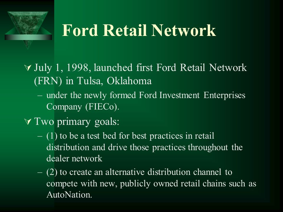 Ford Retail Network July 1, 1998, launched first Ford Retail Network (FRN) in Tulsa, Oklahoma –under the newly formed Ford Investment Enterprises Company (FIECo).