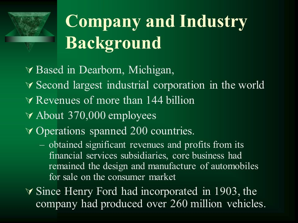 Company and Industry Background Based in Dearborn, Michigan, Second largest industrial corporation in the world Revenues of more than 144 billion About 370,000 employees Operations spanned 200 countries.