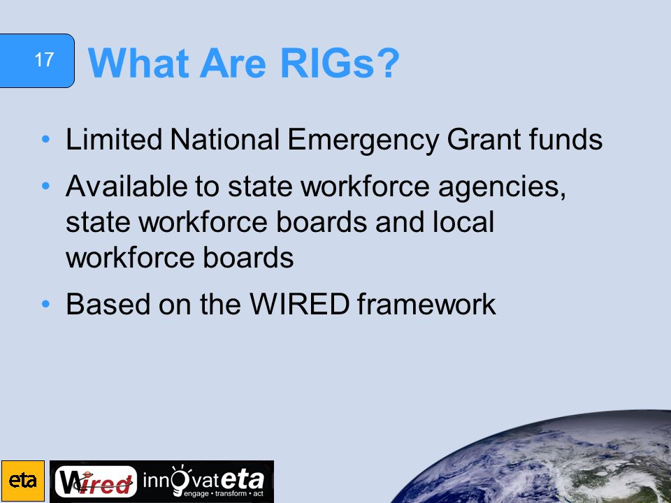 17 What Are RIGs? Limited National Emergency Grant funds Available to state workforce agencies, state workforce boards and local workforce boards Base