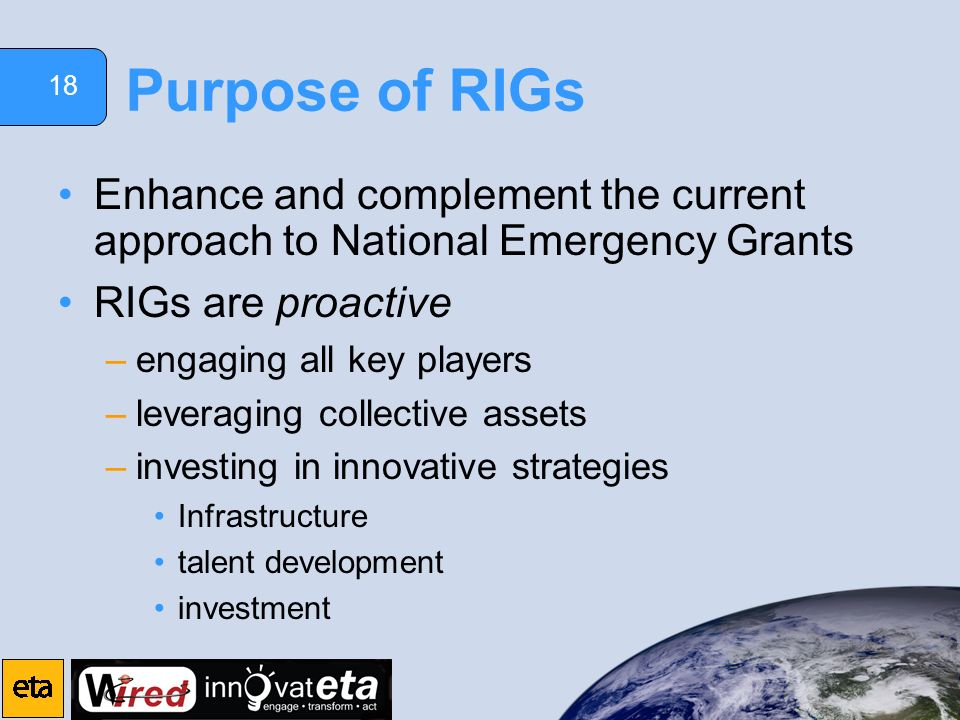 18 Purpose of RIGs Enhance and complement the current approach to National Emergency Grants RIGs are proactive –engaging all key players –leveraging c