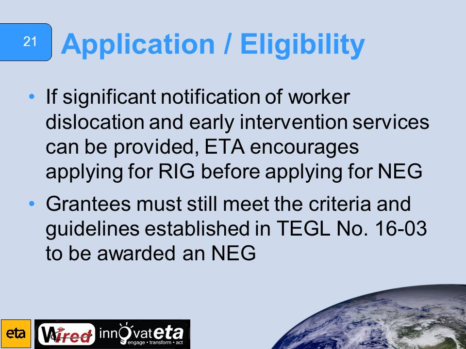 21 Application / Eligibility If significant notification of worker dislocation and early intervention services can be provided, ETA encourages applyin