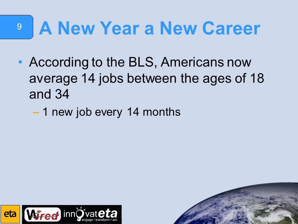 9 A New Year a New Career According to the BLS, Americans now average 14 jobs between the ages of 18 and 34 –1 new job every 14 months